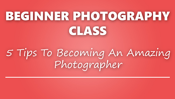 beginner photography class tips to becoming a great photographer